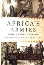Africa's Armies: From Honor to Infamy: A History from 1791 to the Presentby: Edgerton, Robert B. - Product Image