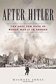 After Hitler: The Last Ten Days of the Second World War in EuropeJones, Michael - Product Image
