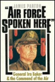 Air Force Spoken Here: General Ira Eaker and the Command of the AirParton, James - Product Image
