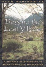 Beyond the Last Village: A Journey Of Discovery In Asia's Forbidden Wildernessby: Rabinowitz, Alan - Product Image