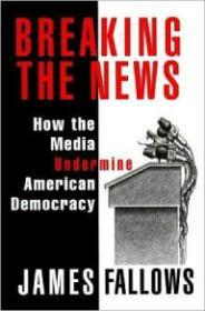 Breaking the News: How the Media Undermine American Democracy by: Fallows, James - Product Image