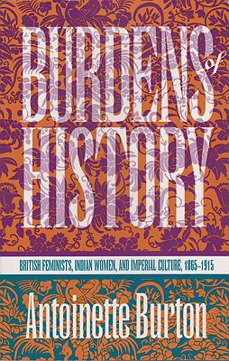 Burdens of History: British Feminists, Indian Women, and Imperial Culture, 1865-1915Burton, Antoinette - Product Image