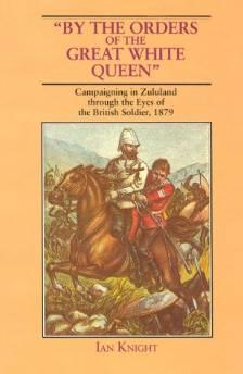 By Orders of the Great White Queen. Campaigning in Zululand through the Eyes of the British Solider, 1879Knight, Ian - Product Image