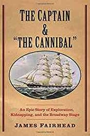 """Captain and """"the Cannibal"""", The: An Epic Story of Exploration, Kidnapping, and the Broadway StageFairhead, James - Product Image"""