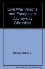 Civil War Prisons & Escapes: A Day-By-Day Chronicleby: Denney, Robert E. - Product Image