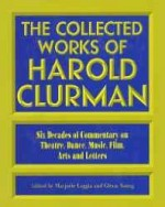 Collected Works of Harold Clurman, The: Six Decades of Commentary on Theatre, Dance, Music, Film, Arts, and Lettersby: Clurman, Harold - Product Image