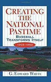Creating the National Pastime: Baseball Transforms Itself, 1903-1953White, G. Edward - Product Image