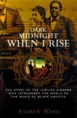 Dark Midnight When I Rise: The Story of the Jubilee Singers, Who Introduced the World to the Music of Black Americaby: Ward, Andrew - Product Image