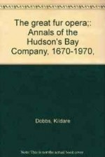 Great Fur Opera, The: Annals of the Hudson's Bay Company, 1670-1970,by: Dobbs, Kildare - Product Image