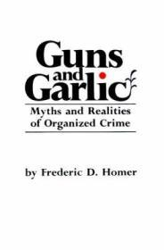 Guns and Garlic: Myths and Realities of Organized Crimeby: Homer, Frederic D. - Product Image