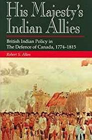His Majesty's Indian Allies: British Indian Policy in the Defence of Canada 1774-1815Allen, Robert S. - Product Image