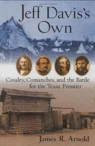 Jeff Davis's Own: Cavalry, Comanches, and the Battle for the Texas FrontierArnold, James R. - Product Image