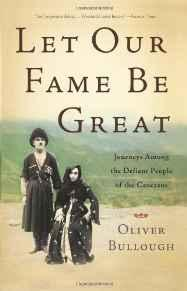 Let Our Fame Be Great: Journeys Among the Defiant People of the CaucasusBullough, Oliver - Product Image