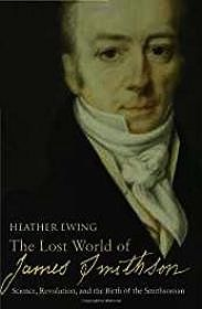 Lost World of James Smithson, The: Science, Revolution, and the Birth of the SmithsonianEwing, Heather - Product Image