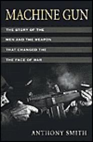 Machine Gun: The Story of the Men and the Weapon That Changed the Face of Warby: Smith, Anthony - Product Image