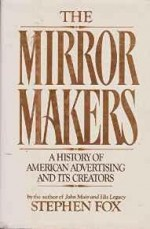 Mirror Makers, The: A History of American Advertising and Its Creatorsby: Fox, Stephen - Product Image