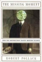 Missing Moment, The: How the Unconscious Shapes Modern Scienceby: Pollack, Robert - Product Image