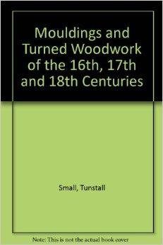 Mouldings & Turned Woodwork of the 16th, 17th, and 18th Centuries: A Collection of Full-Size Sections and DetailsSmall, Tunstall - Product Image