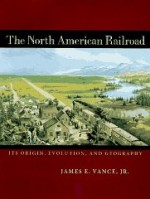 North American Railroad, The : Its Origin, Evolution, and Geographyby: Vance Jr., James E. - Product Image