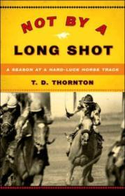 Not by a Long Shot: A Season at a Hard Luck Horse Trackby: Thornton, T.D. - Product Image