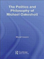 Politics and Philosophy of Michael Oakeshott, The  (Routledge Studies in Social and Political Thought)by: Isaacs, Stuart - Product Image