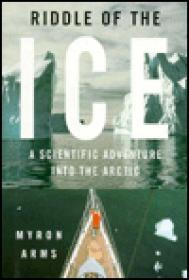 Riddle of the Ice - A Scientific Adventure Into the Arcticby: Arms, Myron - Product Image