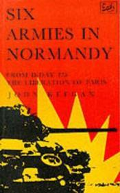 SIX ARMIES IN NORMANDY: FROM DDAY TO THE LIBERATION OF PARISby: KEEGAN, JOHN - Product Image