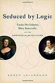 Seduced by Logic: Emilie Du Chatelet, Mary Somerville and the Newtonian RevolutionArianrhod, Robyn - Product Image