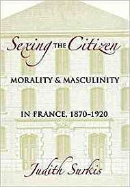 Sexing the Citizen: Morality and Masculinity in France, 1870-1920Surkis, Judith - Product Image