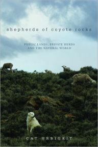 Shepherds of Coyote Rocks: Public Lands, Private Herds and the Natural WorldUrbigkit, Cat - Product Image