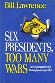 Six Presidents, Too Many Wars - The 40 Year Memoirs of a Washington Correspondentby: Lawrence, Bill - Product Image