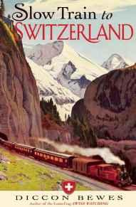 Slow Train to Switzerland: One Tour, Two Trips, 150 Years - and a World of Change ApartBewes, Diccon - Product Image