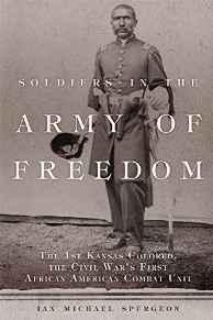 Soldiers in the Army of Freedom: The 1st Kansas Colored, the Civil War's First African American Combat UnitPh.D, Ian Michael Spurgeon - Product Image