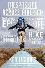 Trespassing Across America: One Man's Epic, Never-Done-Before (and sort of illegal) Hike Across the Heartlandby: Ilgunas, Ken - Product Image