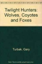 Twilight Hunters: Wolves, Coyotes and Foxesby: Turbak, Gary - Product Image
