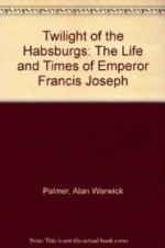 Twilight of the Habsburgs: The Life and Times of Emperor Francis Josephby: Palmer, Alan Warwick - Product Image