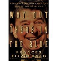 Way Out There in the Blue: Reagan, Star Wars and the End of the Cold War by: Fitzgerald, Frances - Product Image