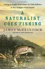 naturalist goes fishing, A: casting in fragile waters from the Gulf of Mexico to New Zealand's South Islandby: McClintock, James - Product Image